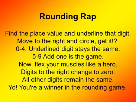 Rounding Rap Find the place value and underline that digit. Move to the right and circle, get it!? 0-4, Underlined digit stays the same. 5-9 Add one is.