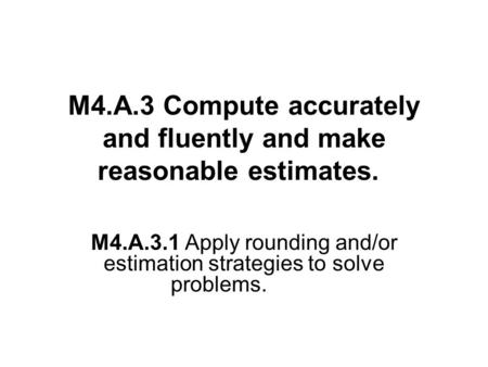 M4.A.3 Compute accurately and fluently and make reasonable estimates. M4.A.3.1 Apply rounding and/or estimation strategies to solve problems.