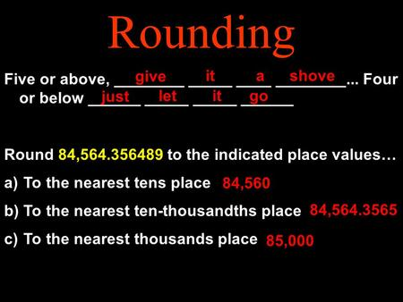 Rounding Five or above, ________ _____ ____ ________... Four or below ______ _____ _____ ______ Round 84,564.356489 to the indicated place values… a) To.