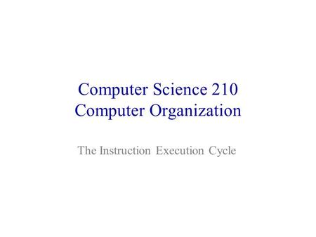 Computer Science 210 Computer Organization The Instruction Execution Cycle.