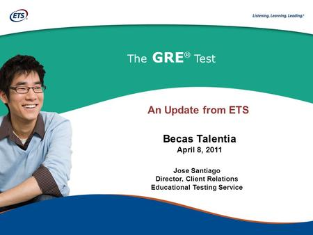 The GRE ® Test Jose Santiago Director, Client Relations Educational Testing Service Becas Talentia April 8, 2011 An Update from ETS.
