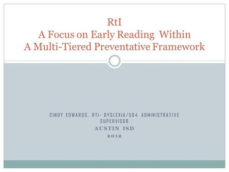 CINDY EDWARDS, RTI- DYSLEXIA/504 ADMINISTRATIVE SUPERVISOR AUSTIN ISD 2012 RtI A Focus on Early Reading Within A Multi-Tiered Preventative Framework.