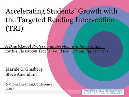 Accelerating Students' Growth with the Targeted Reading Intervention (TRI) Marnie C. Ginsberg Steve Amendum National Reading Conference 2007 A Dual-Level.