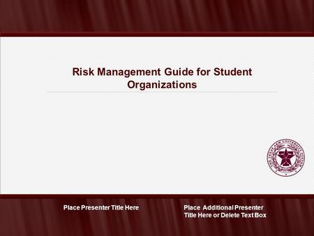Risk Management Guide for Student Organizations Place Additional Presenter Title Here or Delete Text Box Place Presenter Title Here.