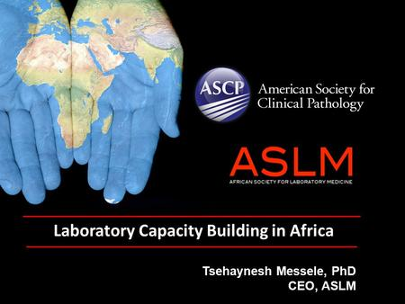 Laboratory Capacity Building in Africa Tsehaynesh Messele, PhD CEO, ASLM.