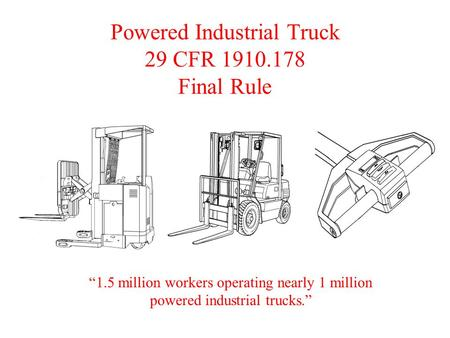 "Powered Industrial Truck 29 CFR 1910.178 Final Rule ""1.5 million workers operating nearly 1 million powered industrial trucks."""