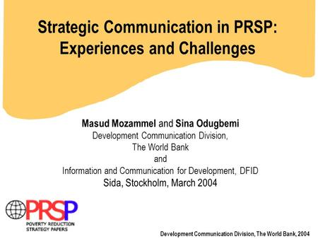 Strategic Communication in PRSP: Experiences and Challenges Development Communication Division, The World Bank, 2004 Masud Mozammel and Sina Odugbemi Development.