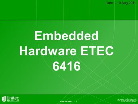 1 © Unitec New Zealand Embedded Hardware ETEC 6416 Date: - 10 Aug,2011.