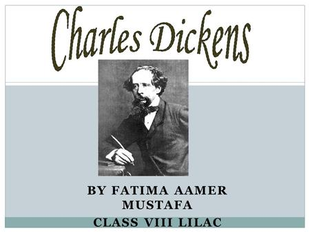 BY FATIMA AAMER MUSTAFA CLASS VIII LILAC. Who is Charles Dickens? Charles John Huffam Dickens was an English writer and social critic who is generally.