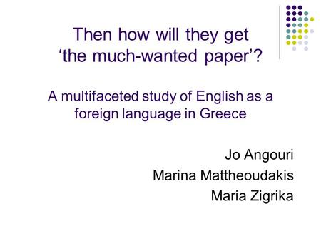Then how will they get 'the much-wanted paper'? A multifaceted study of English as a foreign language in Greece Jo Angouri Marina Mattheoudakis Maria Zigrika.