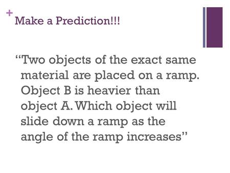 "+ Make a Prediction!!! ""Two objects of the exact same material are placed on a ramp. Object B is heavier than object A. Which object will slide down a."