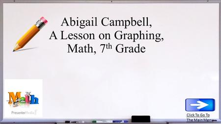 Abigail Campbell, A Lesson on Graphing, Math, 7 th Grade Click To Go To The Main Menu.