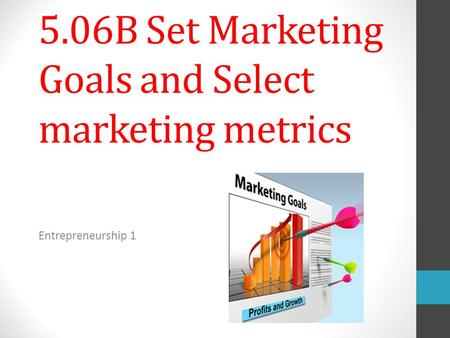 5.06B Set Marketing Goals and Select marketing metrics