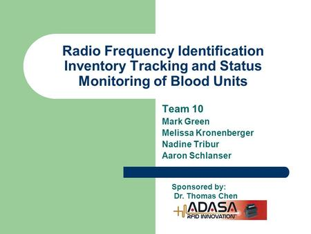 Radio Frequency Identification Inventory Tracking and Status Monitoring of Blood Units Team 10 Mark Green Melissa Kronenberger Nadine Tribur Aaron Schlanser.