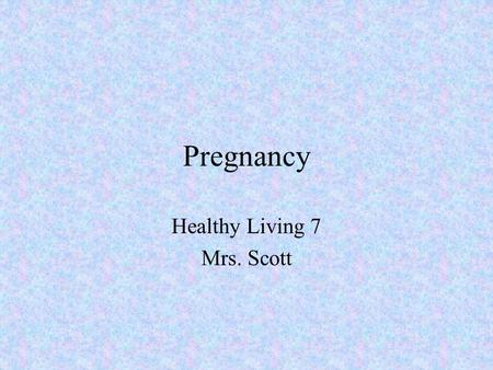 Pregnancy Healthy Living 7 Mrs. Scott. Healthy Self Outcome –Demonstrate an understanding of the stages of pregnancy and prenatal development.