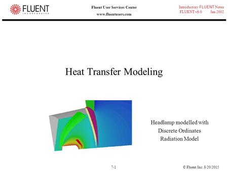 © Fluent Inc. 8/20/20157-1 Introductory FLUENT Notes FLUENT v6.0 Jan 2002 Fluent User Services Center www.fluentusers.com Heat Transfer Modeling Headlamp.