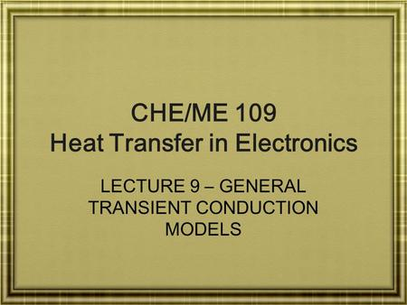 CHE/ME 109 Heat Transfer in Electronics LECTURE 9 – GENERAL TRANSIENT CONDUCTION MODELS.