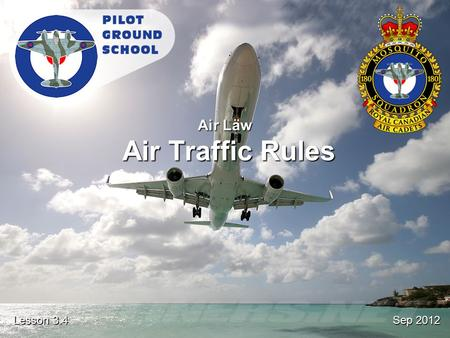Sep 2012 Lesson 3.4 Air Law Air Traffic Rules. Reference From the Ground Up Chapter 5.1: Air Traffic Rules and Procedures Pages 110 - 120.