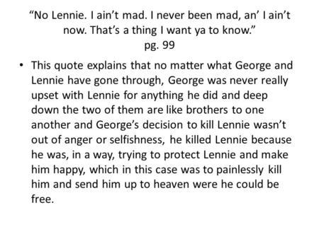 """No Lennie. I ain't mad. I never been mad, an' I ain't now. That's a thing I want ya to know."" pg. 99 This quote explains that no matter what George and."
