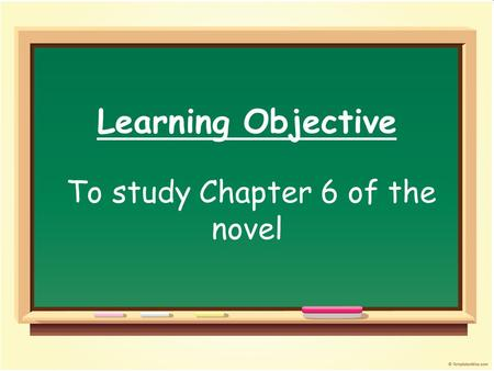 Learning Objective To study Chapter 6 of the novel.