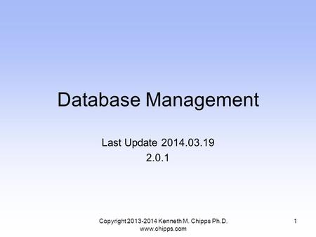 Database Management Last Update 2014.03.19 2.0.1 Copyright 2013-2014 Kenneth M. Chipps Ph.D. www.chipps.com 1.