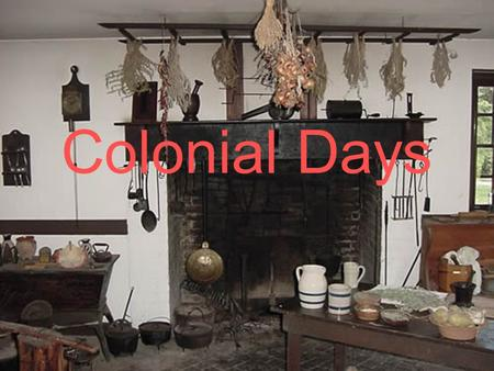 Colonial Days. Imagine living in the Colonial times. That was about 375 years ago in Wethersfield! Turn to your partner and talk about what things were.