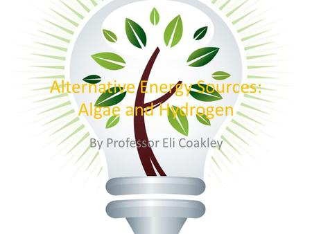 Alternative Energy Sources: Algae and Hydrogen By Professor Eli Coakley.