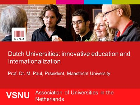 1 VSNU Association of Universities in the Netherlands Dutch Universities: innovative education and Internationalization Prof. Dr. M. Paul, Prseident, Maastricht.