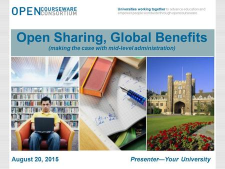 Universities working together to advance education and empower people worldwide through opencourseware. Open Sharing, Global Benefits (making the case.