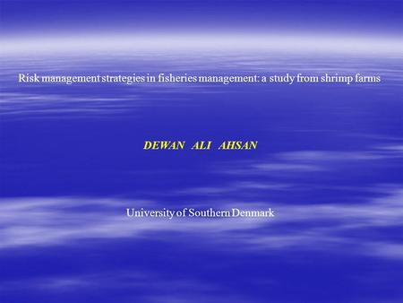 Risk management strategies in fisheries management: a study from shrimp farms DEWAN ALI AHSAN University of Southern Denmark.