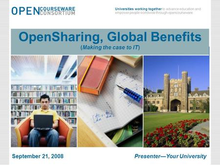 March 24, 2008Open Sharing, Global Benefits Universities working together to advance education and empower people worldwide through opencourseware. March.