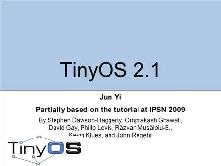 TinyOS 2.1 Jun Yi Partially based on the tutorial at IPSN 2009 By Stephen Dawson-Haggerty, Omprakash Gnawali, David Gay, Philip Levis, Răzvan Musăloiu-E.,