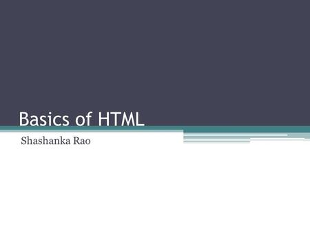 Basics of HTML Shashanka Rao. Learning Objectives 1. HTML Overview 2. Head, Body, Title and Meta Elements 3.Heading, Paragraph Elements and Special Characters.