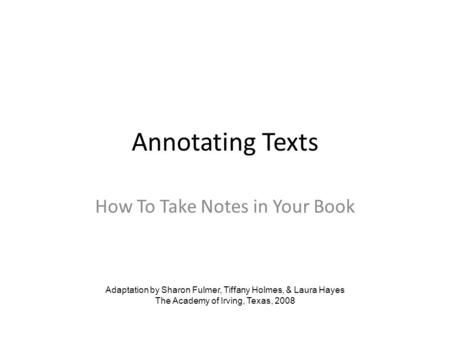 Annotating Texts How To Take Notes in Your Book Adaptation by Sharon Fulmer, Tiffany Holmes, & Laura Hayes The Academy of Irving, Texas, 2008.