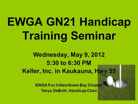 EWGA GN21 Handicap Training Seminar Wednesday, May 9, 2012 5:30 to 6:30 PM Keller, Inc. in Kaukauna, Hwy 55 EWGA Fox Cities/Green Bay Chapter Tanya DeBoth,
