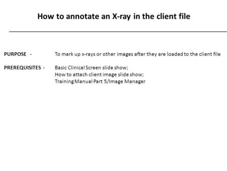 How to annotate an X-ray in the client file PURPOSE - To mark up x-rays or other images after they are loaded to the client file PREREQUISITES - Basic.