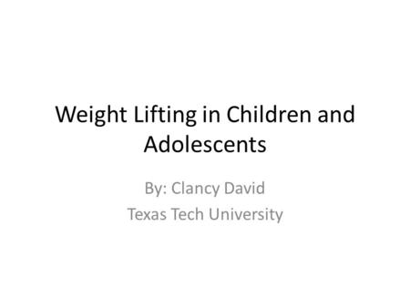 Weight Lifting in Children and Adolescents By: Clancy David Texas Tech University.