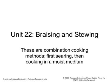 © 2006, Pearson Education, Upper Saddle River, NJ 07458. All Rights Reserved. American Culinary Federation: Culinary Fundamentals. Unit 22: Braising and.