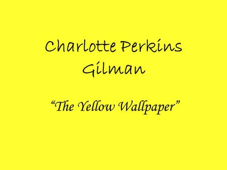 "Charlotte Perkins Gilman ""The Yellow Wallpaper"". Biography Though she is best known for her short story The Yellow Wallpaper, Charlotte Perkins Gilman."
