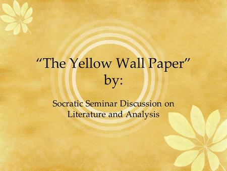 """The Yellow Wall Paper"" by: Socratic Seminar Discussion on Literature and Analysis."