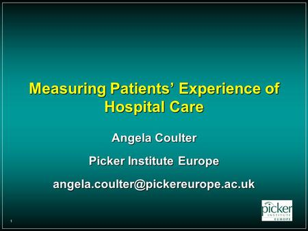 1 Measuring Patients' Experience of Hospital Care Angela Coulter Picker Institute Europe