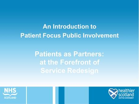 Patients as Partners: at the Forefront of Service Redesign An Introduction to Patient Focus Public Involvement.