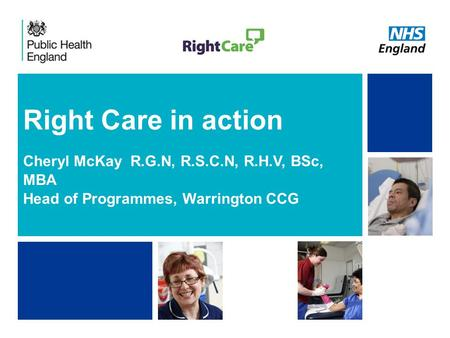 NHS | Presentation to [XXXX Company] | [Type Date]1 Right Care in action Cheryl McKay R.G.N, R.S.C.N, R.H.V, BSc, MBA Head of Programmes, Warrington CCG.