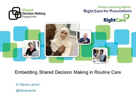 ©2011 the Strategic Projects TeamPart of the Strategy & Policy Directorate Embedding Shared Decision Making in Routine Care Dr Steven