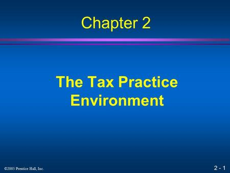 2 - 1 ©2005 Prentice Hall, Inc. The Tax Practice Environment Chapter 2.