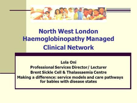 North West London Haemoglobinopathy Managed Clinical Network Lola Oni Professional Services Director/ Lecturer Brent Sickle Cell & Thalassaemia Centre.