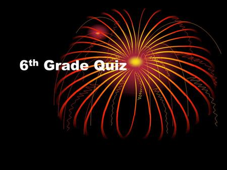 6 th Grade Quiz. 1. Do they have a 4 th of July in England?