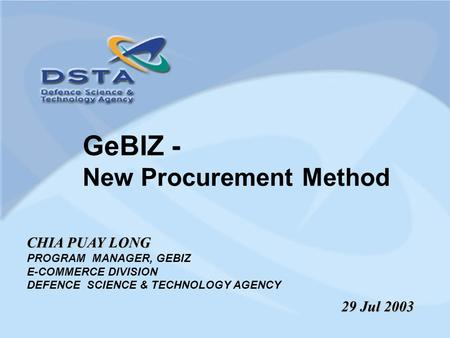 GeBIZ - New Procurement Method CHIA PUAY LONG PROGRAM MANAGER, GEBIZ E-COMMERCE DIVISION DEFENCE SCIENCE & TECHNOLOGY AGENCY 29 Jul 2003.