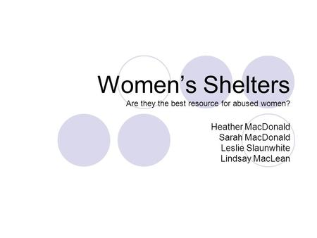 Women's Shelters Are they the best resource for abused women? Heather MacDonald Sarah MacDonald Leslie Slaunwhite Lindsay MacLean.
