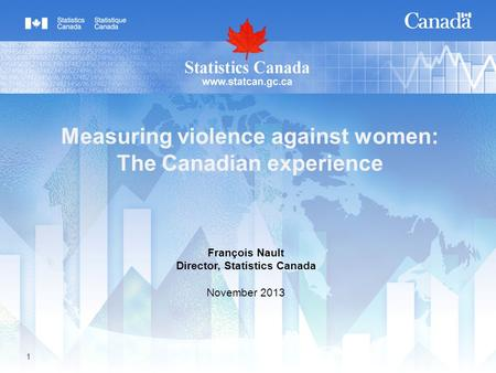 1 Measuring violence against women: The Canadian experience François Nault Director, Statistics Canada November 2013.